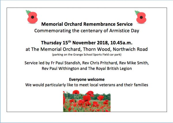Memorial Orchard Remembrance Service Commemorating the centenary of Armistice Day Thursday 15th November 2018, 10.45a.m. at The Memorial Orchard, Thorn Wood, Northwich Road (parking on the Grange School Sports Field car park) Service led by Fr Paul Standish, Rev Chris Pritchard, Rev Mike Smith, Rev Paul Withington and The Royal British Legion Everyone welcome We would particularly like to meet local veterans and their families